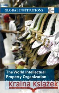World Intellectual Property Organization (Wipo): Resurgence and the Development Agenda Christopher May C. May 9780415358019
