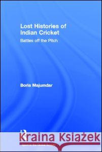 Lost Histories of Indian Cricket: Battles Off the Pitch Boria Majumdar 9780415358859