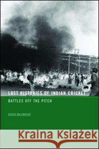 Lost Histories of Indian Cricket: Battles Off the Pitch Boria Majumdar 9780415358866