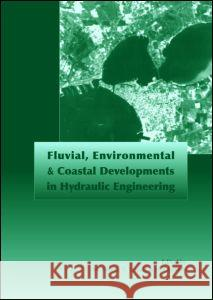 Fluvial, Environmental and Coastal Developments in Hydraulic Engineering: Proceedings of the International Workshop on State-Of-The-Art Hydraulic Engi Michele Mossa Youichi Yasuda Hubert Chanson 9780415358996