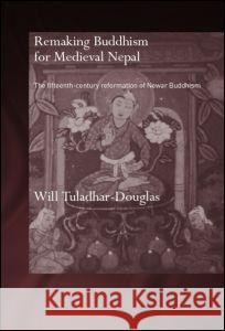 Remaking Buddhism for Medieval Nepal: The Fifteenth-Century Reformation of Newar Buddhism Will Tuladhar-Douglas 9780415359191