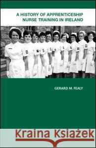 A History of Apprenticeship Nurse Training in Ireland Gerard M. Fealy Gerald M. Fealy 9780415359979