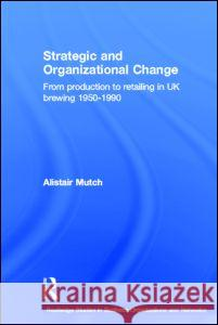 Strategic and Organizational Change : From Production to Retailing in UK Brewing 1950-1990 Alistair Mutch A. Mutch 9780415360500
