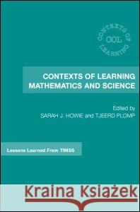 Contexts of Learning Mathematics and Science: Lessons Learned from Timss Tjeerd Plomp Sarah Howie 9780415362252