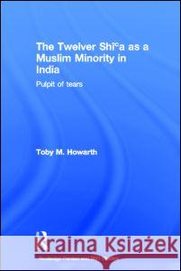 The Twelver Shi'a as a Muslim Minority in India : Pulpit of Tears Toby M. Howarth 9780415362344