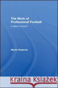 The Work of Professional Football: A Labour of Love? Martin Roderick 9780415363723