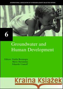 Groundwater and Human Development: Iah Selected Papers on Hydrogeology 6 E. Bocanegra M. Hernandez E. Usunoff 9780415364430