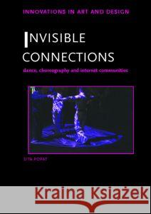Invisible Connections : Dance, Choreography and Internet Communities Sita Popat 9780415364751