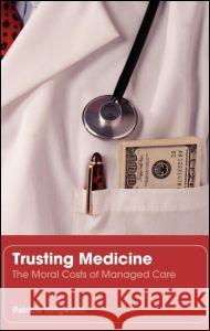 Trusting Medicine: The Moral Costs of Managed Care Patricia Illingworth 9780415364829