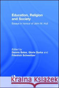 Education, Religion and Society: Essays in Honour of John M. Hull Dennis Bates Dennis Bates Gloria Durka 9780415365628
