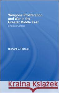 Weapons Proliferation and War in the Greater Middle East : Strategic Contest Richard L. Russell 9780415365864