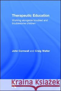 Therapeutic Education: Working Alongside Troubled and Troublesome Children John Cornwall Craig Walter 9780415366618