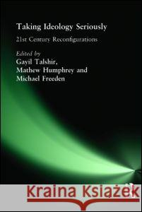 Taking Ideology Seriously : 21st  Century Reconfigurations Gayil Talshir Mathew Humphrey Michael Freeden 9780415366786