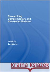 Researching Complementary and Alternative Medicine Jon Adams 9780415367745