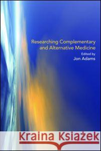 Researching Complementary and Alternative Medicine Jon Adams 9780415367752