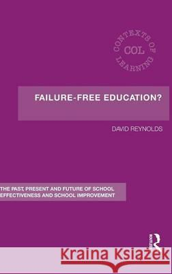 Failure-Free Education? : The Past, Present and Future of School Effectiveness and School Improvement Reynolds 9780415367837