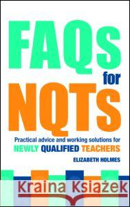 FAQs for NQTs : Practical Advice and Working Solutions for Newly Qualified Teachers Elizabeth Holmes 9780415367967