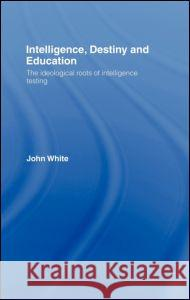 Intelligence, Destiny and Education : The Ideological Roots of Intelligence Testing John White 9780415368926