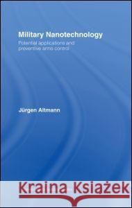 Military Nanotechnology: Potential Applications and Preventive Arms Control Jurgen Altmann 9780415371025