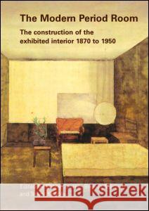 The Modern Period Room: The Construction of the Exhibited Interior 1870 1950 Trevor Keeble 9780415374705