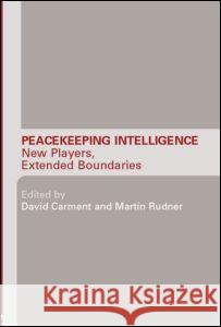 Peacekeeping Intelligence : New Players, Extended Boundaries David Carment Martin Rudner 9780415374897