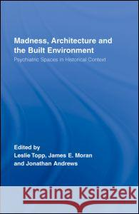 Madness, Architecture and the Built Environment: Psychiatric Spaces in Historial Context Leslie Topp James E. Moran Jonathan Andrews 9780415375290