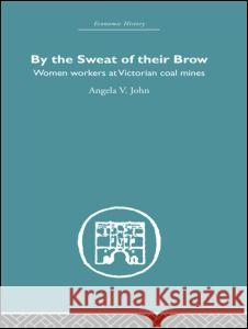By the Sweat of Their Brow: Women Workers at Victorian Coal Mines Angela V. John 9780415380096