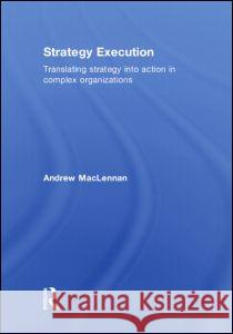 Strategy Execution: Translating Strategy Into Action in Complex Organizations MacLennan 9780415380553