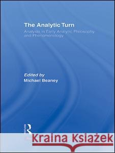 The Analytic Turn: Analysis in Early Analytic Philosophy and Phenomenology Michael Beaney 9780415381673