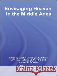 Envisaging Heaven in the Middle Ages Carolyn Muessig Ad Putter Gareth Griffith 9780415383837