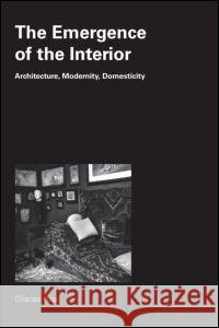 The Emergence of the Interior: Architecture, Modernity, Domesticity Charles Rice 9780415384681