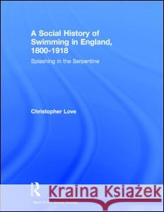 A Social History of Swimming in England, 1800 - 1918: Splashing in the Serpentine  9780415390767