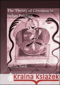 The Theory of Citrasutras in Indian Painting : A Critical Re-evaluation of their Uses and Interpretations Isabella Nardi 9780415391955