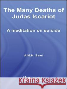 The Many Deaths of Judas Iscariot : A Meditation on Suicide A. M. H. Saari 9780415392396