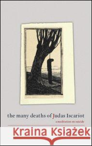 The Many Deaths of Judas Iscariot : A Meditation on Suicide A. M. H. Saari 9780415392402