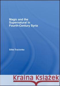 Magic and the Supernatural in Fourth Century Syria S. Trzcionka 9780415392419