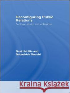 Reconfiguring Public Relations : Ecology, Equity and Enterprise McKie/Munshi 9780415394086