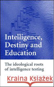 Intelligence, Destiny and Education: The Ideological Roots of Intelligence Testing John White 9780415394932