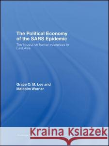 The Political Economy of the SARS Epidemic : The Impact on Human Resources in East Asia Malcolm Warner Grace Lee 9780415394987