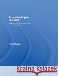 Breastfeeding in Hospital : Mothers, Midwives and the Production Line Fiona Dykes 9780415395755