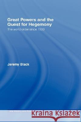 Great Powers and the Quest for Hegemony : The World Order since 1500 Jeremy Black 9780415395793