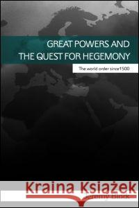 Great Powers and the Quest for Hegemony : The World Order since 1500 Jeremy Black 9780415395809