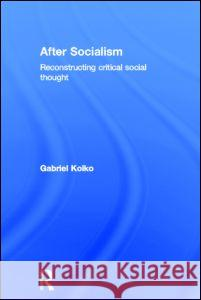 After Socialism: Reconstructing Critical Social Thought Gabriel Kolko 9780415395908