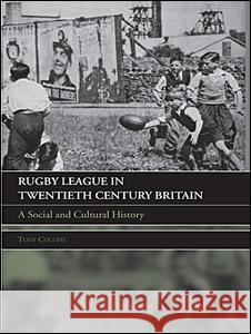 Rugby League Twentieth Century Britain: A Social and Cultural History Tony Collins 9780415396141