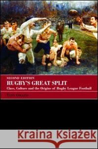 Rugby's Great Split: Class, Culture and the Origins of Rugby League Football Tony Collins 9780415396172