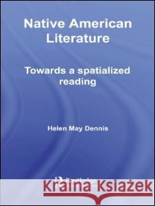 Native American Literature: Towards a Spatialized Reading Helen May Dennis 9780415397025