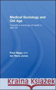 Medical Sociology and Old Age : Towards a sociology of health in later life Higgs Paul 9780415398558