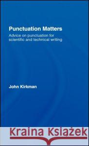 Punctuation Matters: Advice on Punctuation for Scientific and Technical Writing John Kirkman 9780415399814