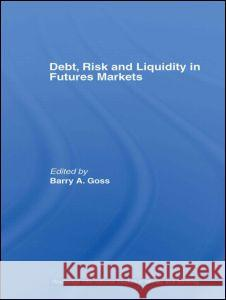 Debt, Risk and Liquidity in Futures Markets Barry Goss 9780415400015