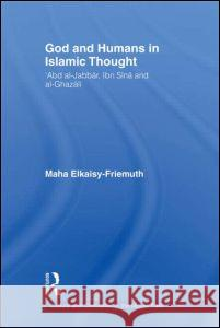 God and Humans in Islamic Thought: Abd Al-Jabbar, Ibn Sina and Al-Ghazali Maha Elkaisy-Friemuth 9780415400282